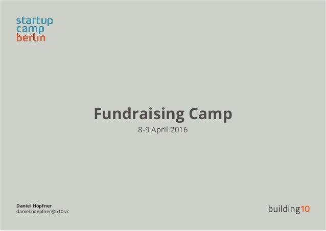 Fundraising Camp 8-9 April 2016 Daniel Höpfner daniel.hoepfner@b10.vc