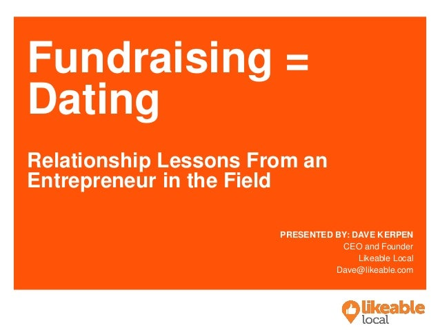 Fundraising = Dating Relationship Lessons From an Entrepreneur in the Field PRESENTED BY: DAVE KERPEN CEO and Founder Like...