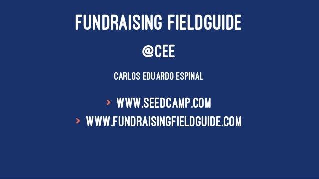FUNDRAISING FIELDGUIDE @CEE CARLOS EDUARDO ESPINAL > www.seedcamp.com > www.fundraisingfieldguide.com