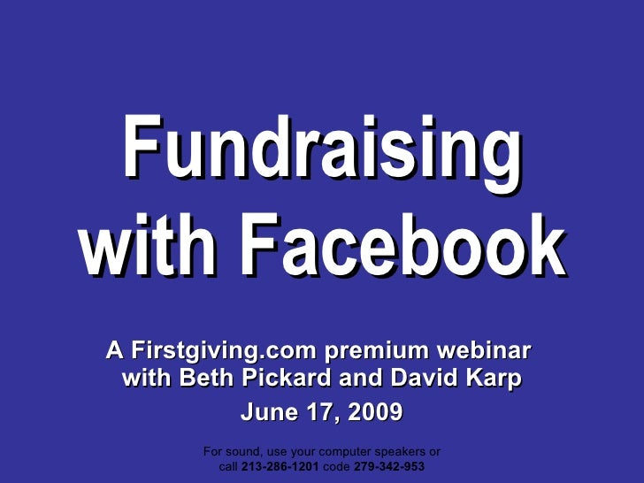Fundraising with Facebook A Firstgiving.com premium webinar  with Beth Pickard and David Karp June 17, 2009 For sound, use...