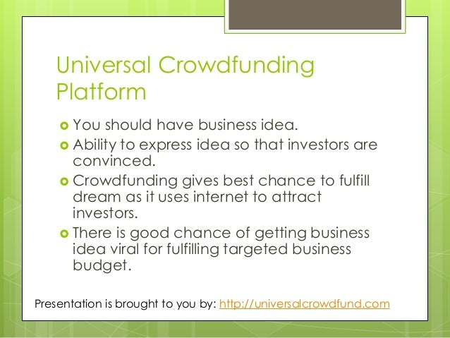Universal Crowdfunding Platform  You should have business idea.  Ability to express idea so that investors are convinced...