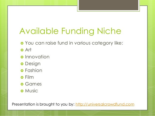 Available Funding Niche  You can raise fund in various category like:  Art  Innovation  Design  Fashion  Film  Game...