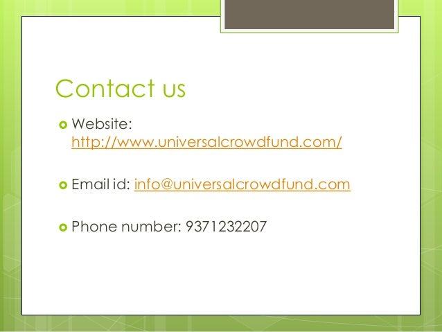 Contact us  Website: http://www.universalcrowdfund.com/  Email id: info@universalcrowdfund.com  Phone number: 9371232207