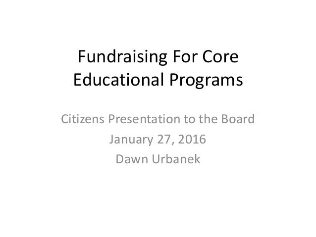 Fundraising For Core Educational Programs Citizens Presentation to the Board January 27, 2016 Dawn Urbanek