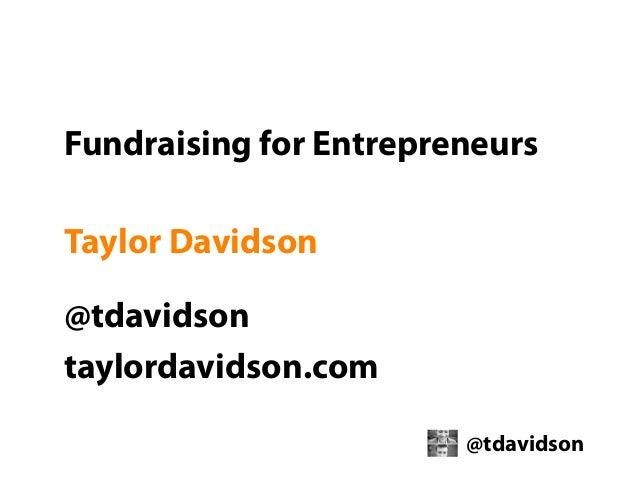 Fundraising for Entrepreneurs Taylor Davidson @tdavidson taylordavidson.com @tdavidson