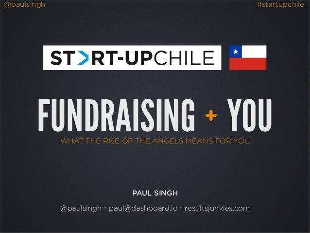@paulsingh #startupchileWHAT THE RISE OF THE ANGELS MEANS FOR YOUFUNDRAISING YOU+PAUL SINGH@paulsingh・paul@dashboard.io・re...