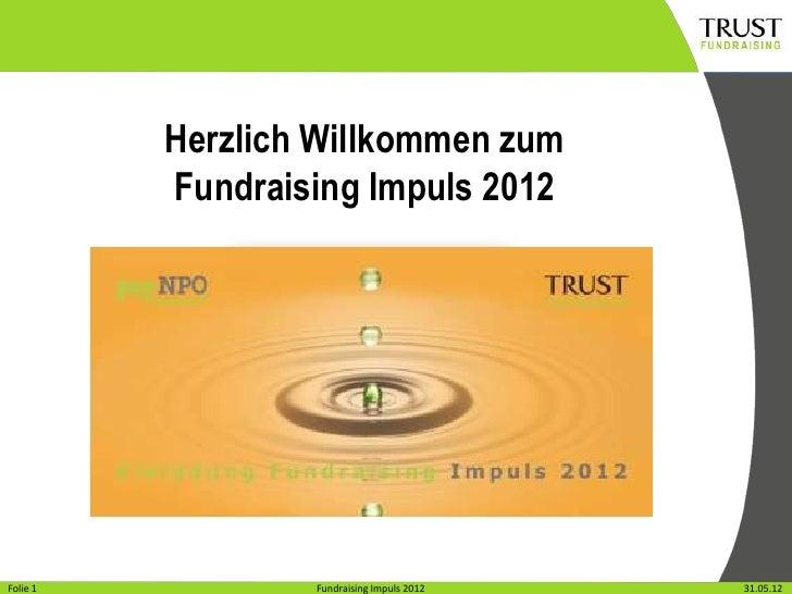 Herzlich Willkommen zum          Fundraising Impuls 2012Folie11Folie               Fundraising Impuls 2012                ...