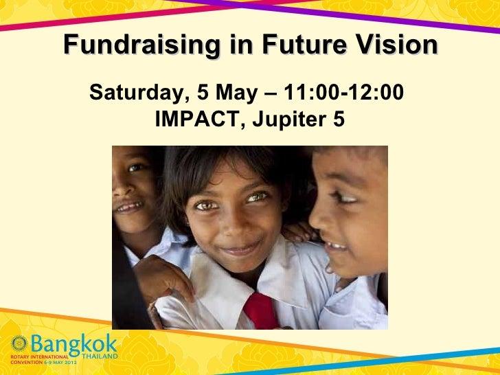 Fundraising in Future Vision Saturday, 5 May – 11:00-12:00       IMPACT, Jupiter 5                                 1