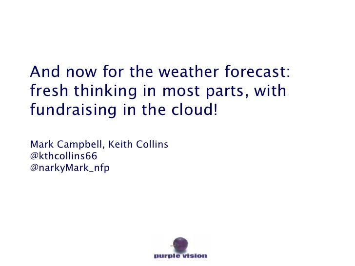And now for the weather forecast:fresh thinking in most parts, withfundraising in the cloud!Mark Campbell, Keith Collins@k...