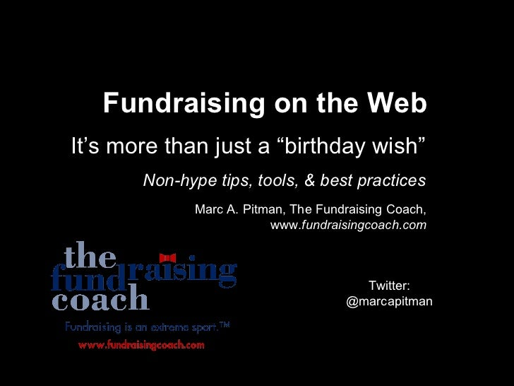 """Fundraising on the Web It's more than just a """"birthday wish"""" Non-hype tips, tools, & best practices Marc A. Pitman, The Fu..."""