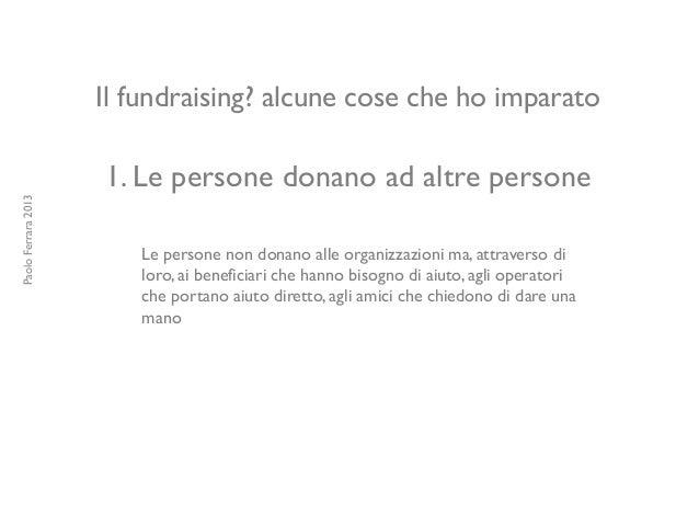 Il fundraising? alcune cose che ho imparato 1. Le persone donano ad altre persone Le persone non donano alle organizzazion...