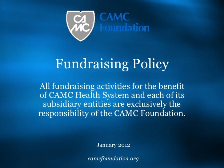 Fundraising Policy All fundraising activities for the benefit of CAMC Health System and each of its subsidiary entities ar...
