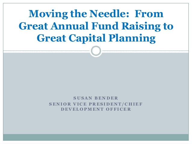 Moving the Needle: FromGreat Annual Fund Raising to   Great Capital Planning            SUSAN BENDER     SENIOR VICE PRESI...