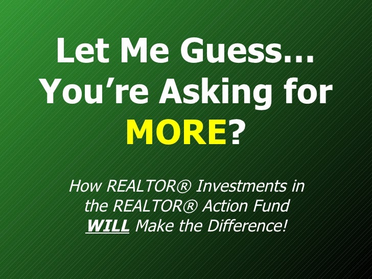 Let Me Guess… You're Asking for  MORE ? How REALTOR® Investments in the REALTOR® Action Fund  WILL  Make the Difference!