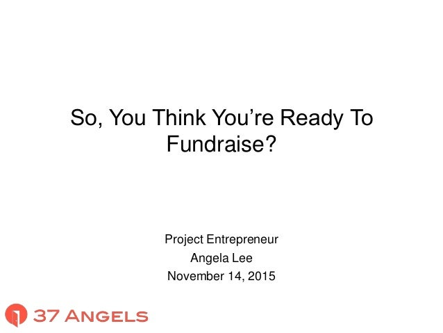 So, You Think You're Ready To Fundraise? Project Entrepreneur Angela Lee November 14, 2015