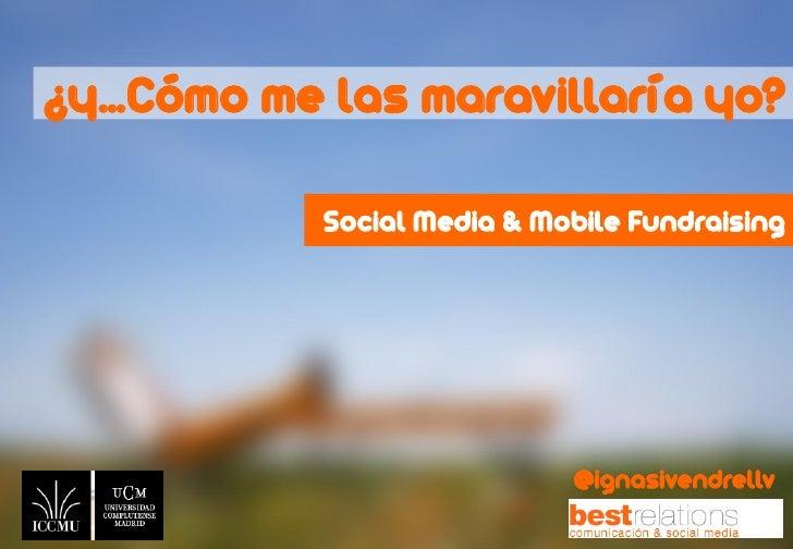 ¿y…Cómo me las maravillaría yo?           Social Media & Mobile Fundraising                            @ignasivendrellv