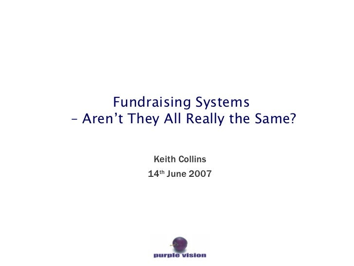 Fundraising Systems  – Aren't They All Really the Same? Keith Collins 14 th  June 2007