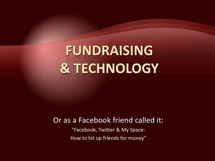 Or as a Facebook friend called it:      quot;Facebook, Twitter & My Space:      How to hit up friends for moneyquot;