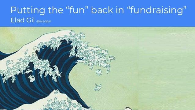 "Putting the ""fun"" back in ""fundraising"" Elad Gil @eladgil"