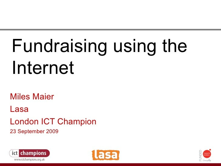 How to fight the credit crunch or do more with less Fundraising using the Internet Miles Maier Lasa London ICT Champion 23...
