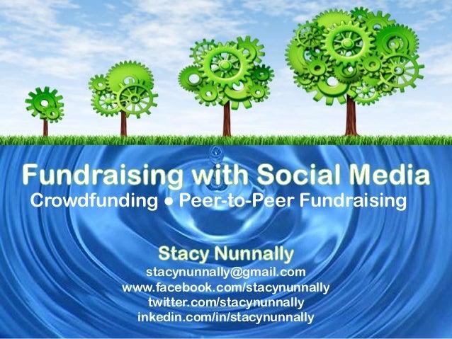Crowdfunding ● Peer-to-Peer Fundraising  stacynunnally@gmail.com www.facebook.com/stacynunnally twitter.com/stacynunnally ...
