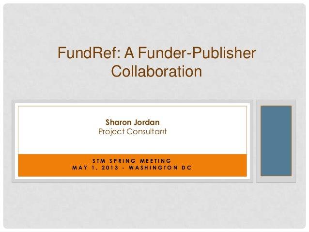 S T M S P R I N G M E E T I N GM A Y 1 , 2 0 1 3 - W A S H I N G T O N D CFundRef: A Funder-PublisherCollaborationSharon J...