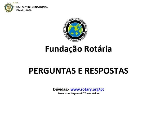 ROTARY INTERNATIONAL  Distrito 4750  Fundação Rotária  PERGUNTAS E RESPOSTAS  Dúvidas:- www.rotary.org/pt  Boaventura Nogu...