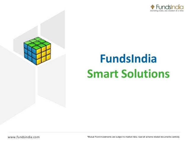 FundsIndia Smart Solutions  www.fundsindia.com  *Mutual Fund investments are subject to market risks, read all scheme rela...