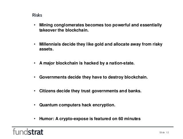 Slide 12 Risks • Mining conglomerates becomes too powerful and essentially takeover the blockchain. • Millennials decide t...