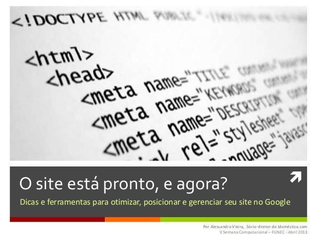 O site está pronto, e agora?Dicas e ferramentas para otimizar, posicionar e gerenciar seu site no GooglePor Alessandro Vi...