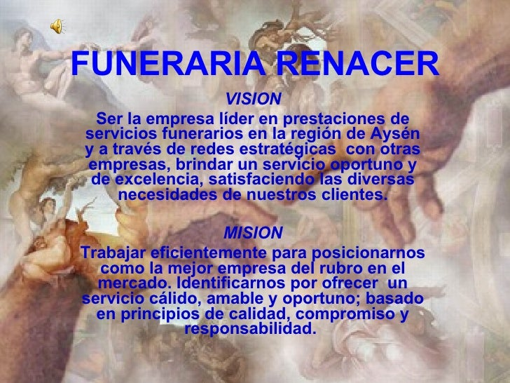 FUNERARIA RENACER VISION Ser la empresa líder en prestaciones de servicios funerarios en la región de Aysén y a través de ...