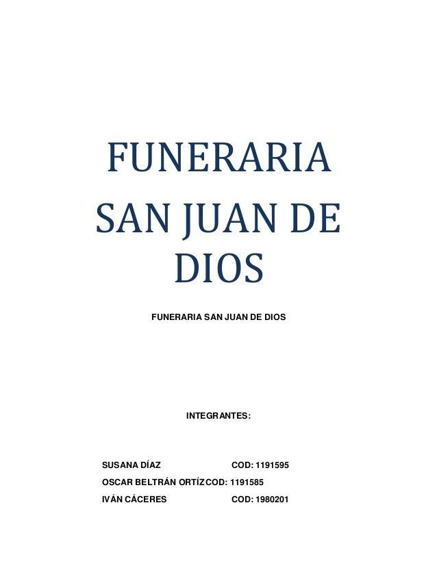 FUNERARIA SAN JUAN DE DIOS FUNERARIA SAN JUAN DE DIOS INTEGRANTES: SUSANA DÍAZ COD: 1191595 OSCAR BELTRÁN ORTÍZ COD: 11915...