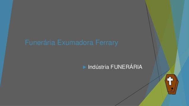 Funerária Exumadora Ferrary  Indústria FUNERÁRIA