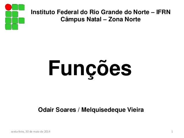 Instituto Federal do Rio Grande do Norte – IFRN Câmpus Natal – Zona Norte sexta-feira, 30 de maio de 2014 1 Funções Odair ...