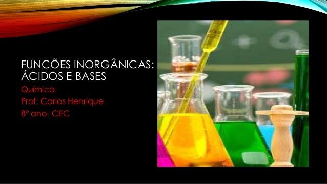 FUNCÕES INORGÂNICAS: ÁCIDOS E BASES Química Prof: Carlos Henrique 8° ano- CEC