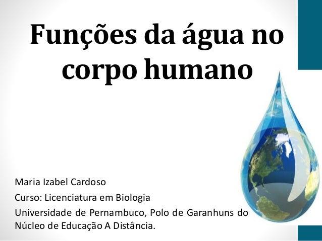 Funções da água no  corpo humano  Maria Izabel Cardoso  Curso: Licenciatura em Biologia  Universidade de Pernambuco, Polo ...