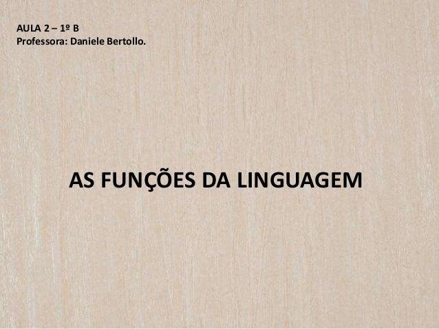 AULA 2 – 1º B Professora: Daniele Bertollo. AS FUNÇÕES DA LINGUAGEM