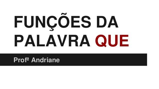 FUNÇÕES DA PALAVRA QUE Profª Andriane
