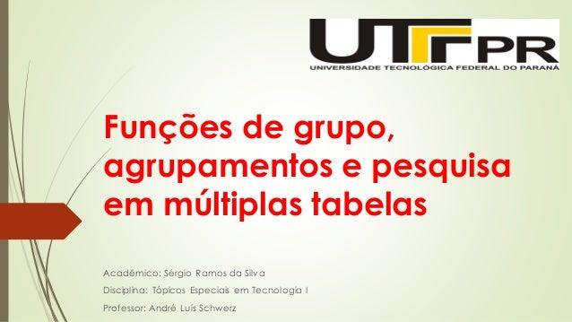 Funções de grupo, agrupamentos e pesquisa em múltiplas tabelas Acadêmico: Sérgio Ramos da Silva Disciplina: Tópicos Especi...