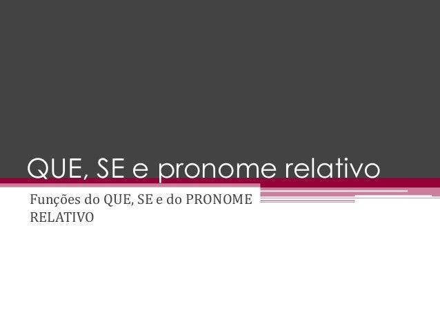 QUE, SE e pronome relativo Funções do QUE, SE e do PRONOME RELATIVO
