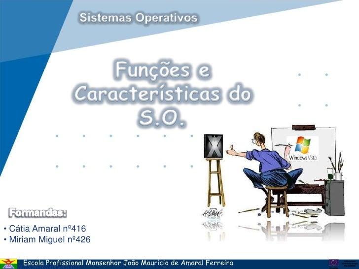 Sistemas Operativos<br />Funções e Características do S.O.<br />Formandas:<br /><ul><li> Cátia Amaral nº416