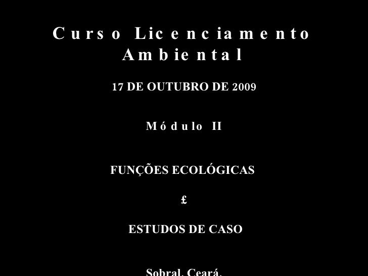 Curso Licenciamento Ambiental   17 DE OUTUBRO DE 2009 Módulo II FUNÇÕES ECOLÓGICAS  £ ESTUDOS DE CASO Sobral, Ceará.