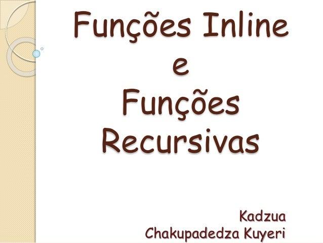 Funções Inline  e  Funções  Recursivas  Kadzua  Chakupadedza Kuyeri