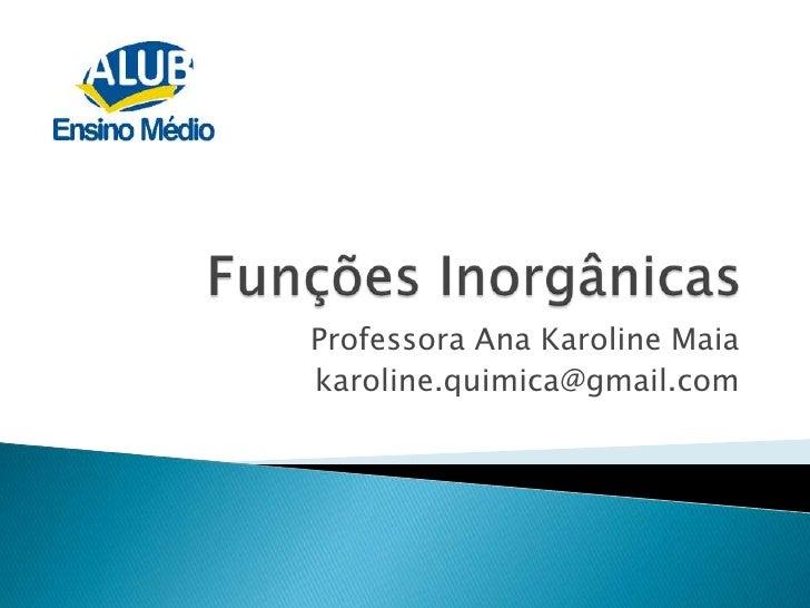 Funções Inorgânicas<br />Professora Ana Karoline Maia<br />karoline.quimica@gmail.com<br />