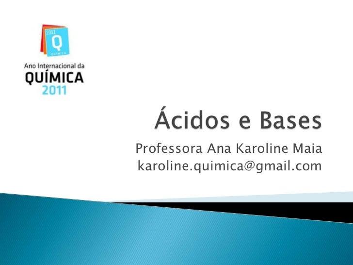 Ácidos e Bases<br />Professora Ana Karoline Maia<br />karoline.quimica@gmail.com<br />