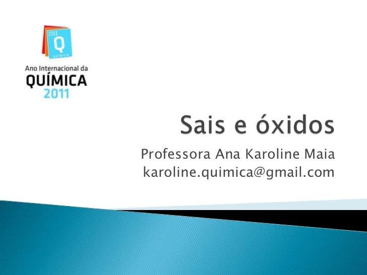 Sais e óxidos<br />Professora Ana Karoline Maia<br />karoline.quimica@gmail.com<br />