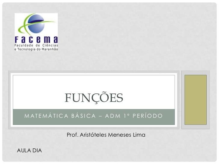 FUNÇÕES  MATEMÁTICA BÁSICA – ADM 1º PERÍODO            Prof. Aristóteles Meneses LimaAULA DIA