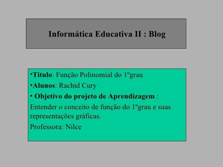 Informática Educativa II : Blog <ul><li>Titulo : Função Polinomial do 1ºgrau  </li></ul><ul><li>Alunos : Rachid Cury </li>...