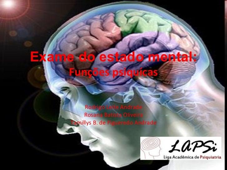 Exame do estado mental: Funções psiquícas Rodrigo Leite Andrade Rosana Batista Oliveira Tamillys B. de Figueredo Andrade