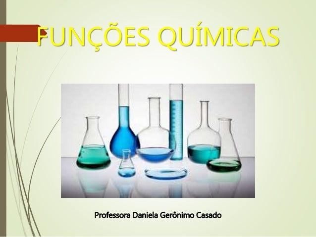 FUNÇÕES QUÍMICAS Professora Daniela Gerônimo Casado